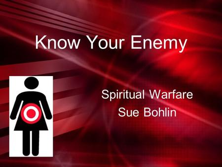 "Know Your Enemy Spiritual Warfare Sue Bohlin. Know Your Enemy ""It is never the will of God for spiritual warfare to become our focus. The fastest way."
