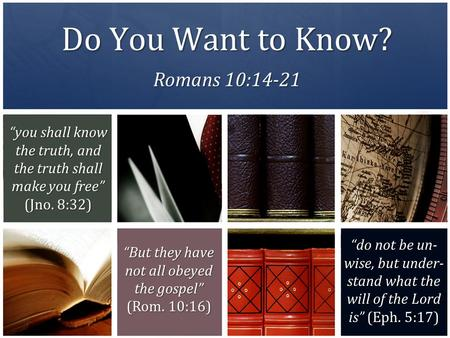 "Do You Want to Know? Romans 10:14-21 ""you shall know the truth, and the truth shall make you free"" (Jno. 8:32) ""do not be un- wise, but under- stand what."
