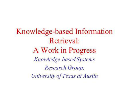 Knowledge-based Information Retrieval: A Work in Progress Knowledge-based Systems Research Group, University of Texas at Austin.
