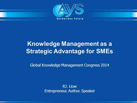 Knowledge Management as a Strategic Advantage for SMEs Global Knowledge Management Congress 2014 RJ. Liow Entrepreneur. Author. Speaker.