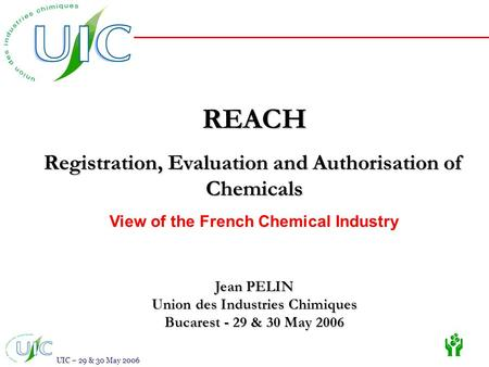 UIC – 29 & 30 May 2006 REACH Registration, Evaluation and Authorisation of Chemicals View of the French Chemical Industry Jean PELIN Union des Industries.