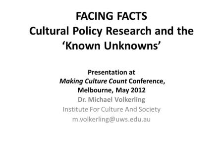 FACING FACTS Cultural Policy Research and the 'Known Unknowns' Presentation at Making Culture Count Conference, Melbourne, May 2012 Dr. Michael Volkerling.