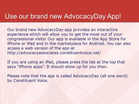 Use our brand new AdvocacyDay App! Our brand new AdvocacyDay app provides an interactive experience which will allow you to get the most out of your congressional.