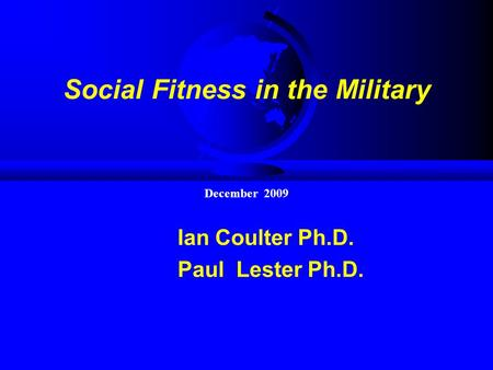 Social Fitness in the Military Ian Coulter Ph.D. Paul Lester Ph.D. December 2009.