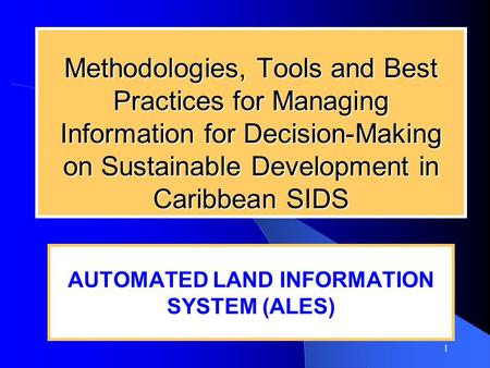 1 Methodologies, Tools and Best Practices for Managing Information for Decision-Making on Sustainable Development in Caribbean SIDS AUTOMATED LAND INFORMATION.