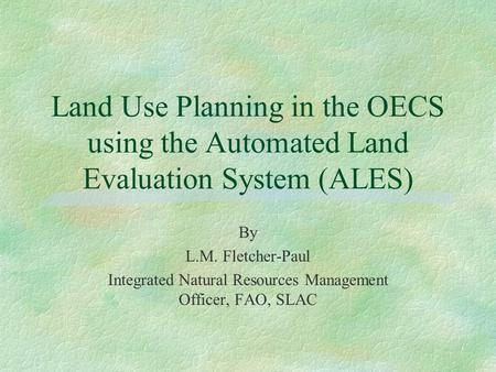 Land Use Planning in the OECS using the Automated Land Evaluation System (ALES) By L.M. Fletcher-Paul Integrated Natural Resources Management Officer,