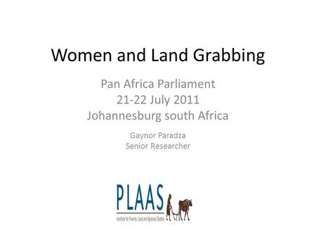 Women and Land Grabbing Pan Africa Parliament 21-22 July 2011 Johannesburg south Africa Gaynor Paradza Senior Researcher PP.