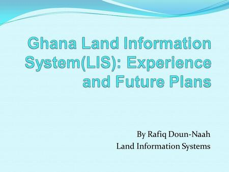 By Rafiq Doun-Naah Land Information Systems. Background Experience Development challenge Development experience Project Management Experience No consideration.