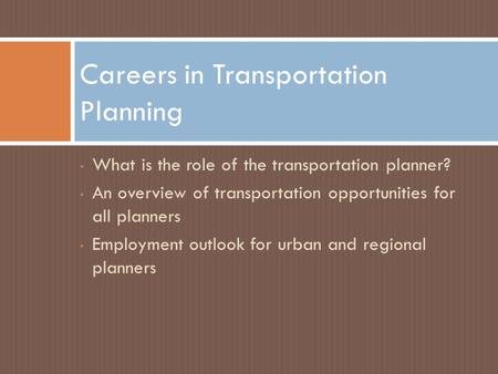 What is the role of the transportation planner? An overview of transportation opportunities for all planners Employment outlook for urban and regional.