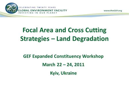 Focal Area and Cross Cutting Strategies – Land Degradation GEF Expanded Constituency Workshop March 22 – 24, 2011 Kyiv, Ukraine.