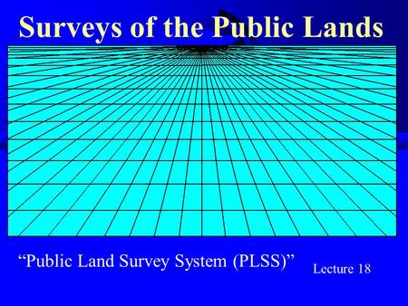 """Public Land Survey System (PLSS)"" Surveys of the Public Lands Lecture 18."