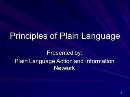 1 Principles of Plain Language Presented by: Plain Language Action and Information Network.