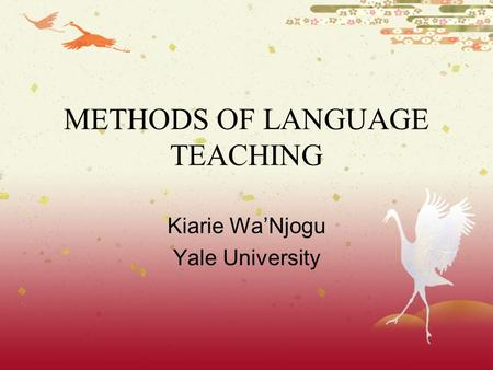 METHODS OF LANGUAGE TEACHING Kiarie Wa'Njogu Yale University.