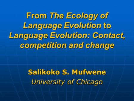 From The Ecology of Language Evolution to Language Evolution: Contact, competition and change Salikoko S. Mufwene University of Chicago.