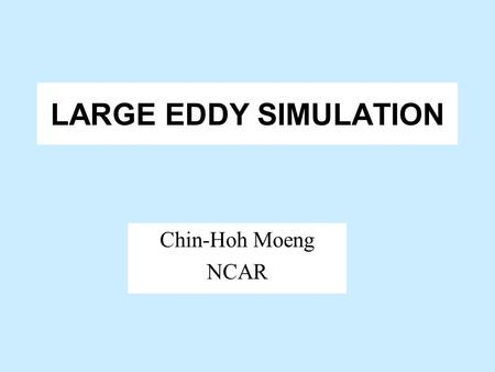 LARGE EDDY SIMULATION Chin-Hoh Moeng NCAR OUTLINE WHAT IS LES? APPLICATIONS TO PBL FUTURE DIRECTION.
