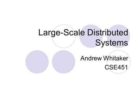 Large-Scale Distributed Systems Andrew Whitaker CSE451.
