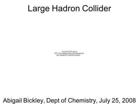 Abigail Bickley, Dept of Chemistry, July 25, 2008 Large Hadron Collider.