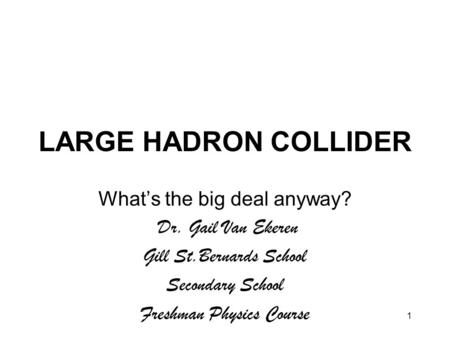1 LARGE HADRON COLLIDER What's the big deal anyway? Dr. Gail Van Ekeren Gill St.Bernards School Secondary School Freshman Physics Course.