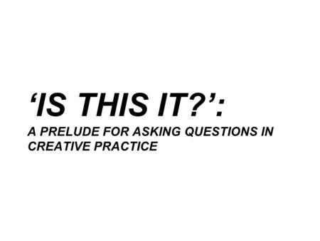 'IS THIS IT?': A PRELUDE FOR ASKING QUESTIONS IN CREATIVE PRACTICE.