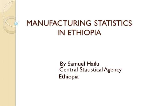 MANUFACTURING STATISTICS IN ETHIOPIA By Samuel Hailu Central Statistical Agency Ethiopia.