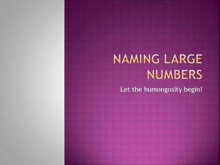 Let the humongosity begin!.  This is the third recording about naming large numbers. If you want to separate out thousands and millions and billions.