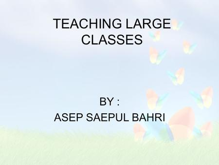 TEACHING LARGE CLASSES BY : ASEP SAEPUL BAHRI INTRODUCTION Large classes are a reality in many countries and they pose particular challenge.