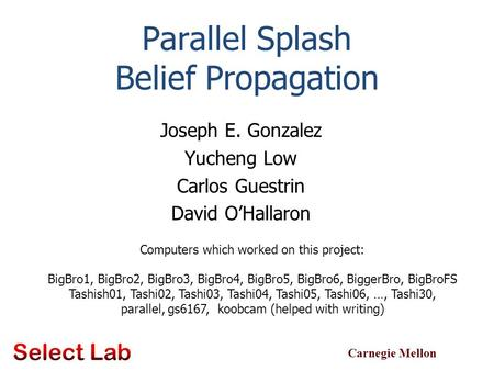 Carnegie Mellon Parallel Splash Belief Propagation Joseph E. Gonzalez Yucheng Low Carlos Guestrin David O'Hallaron TexPoint fonts used in EMF. Read the.