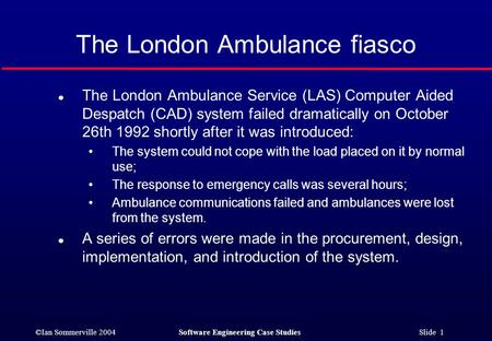 ©Ian Sommerville 2004Software Engineering Case Studies Slide 1 The London Ambulance fiasco l The London Ambulance Service (LAS) Computer Aided Despatch.