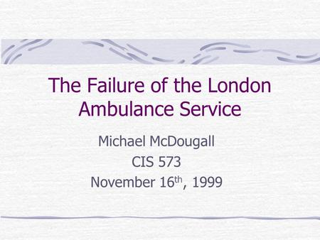 The Failure of the London Ambulance Service Michael McDougall CIS 573 November 16 th, 1999.