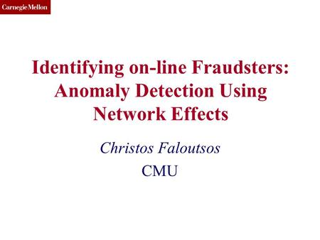 CMU SCS Identifying on-line Fraudsters: Anomaly Detection Using Network Effects Christos Faloutsos CMU.