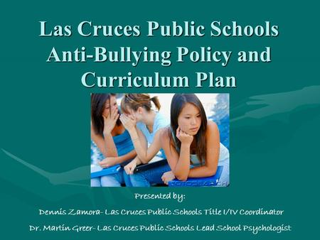 Las Cruces Public Schools Anti-Bullying Policy and Curriculum Plan Presented by: Dennis Zamora- Las Cruces Public Schools Title I/IV Coordinator Dr. Martin.