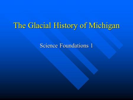 The Glacial History of Michigan Science Foundations 1.