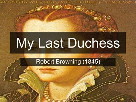 My Last Duchess Robert Browning (1845).