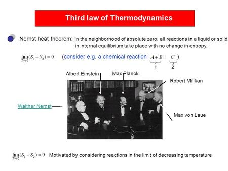 Third law of Thermodynamics Nernst heat theorem: In the neighborhood of absolute zero, all reactions in a liquid or solid in internal equilibrium take.