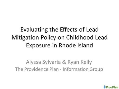 Evaluating the Effects of Lead Mitigation Policy on Childhood Lead Exposure in Rhode Island Alyssa Sylvaria & Ryan Kelly The Providence Plan - Information.