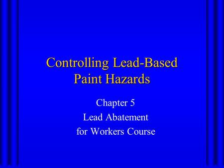 Controlling Lead-Based Paint Hazards Chapter 5 Lead Abatement for Workers Course.