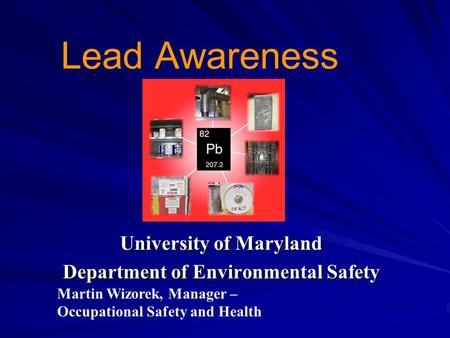 Lead Awareness University of Maryland Department of Environmental Safety Martin Wizorek, Manager – Occupational Safety and Health.