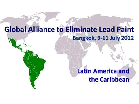 Global Alliance to Eliminate Lead Paint Bangkok, 9-11 July 2012 Latin America and the Caribbean.