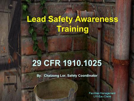 Facilities Management UW-Eau Claire Lead Safety Awareness Training 29 CFR 1910.1025 By: Chaizong Lor, Safety Coordinator.