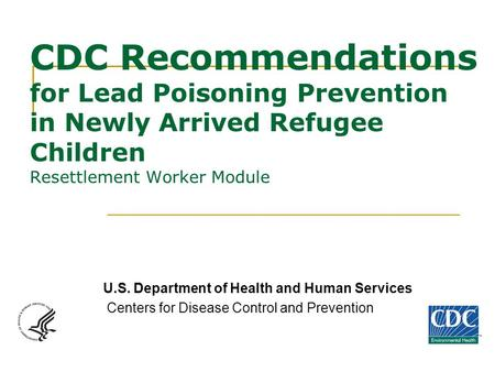 CDC Recommendations for Lead Poisoning Prevention in Newly Arrived Refugee Children Resettlement Worker Module U.S. Department of Health and Human Services.