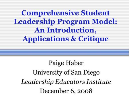 Comprehensive Student Leadership Program Model: An Introduction, Applications & Critique Paige Haber University of San Diego Leadership Educators Institute.