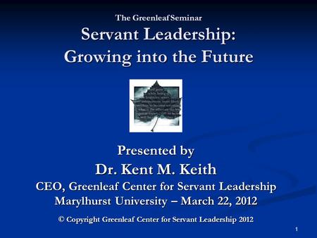 The Greenleaf Seminar Servant Leadership: Growing into the Future Presented by Dr. Kent M. Keit h CEO, Greenleaf Center for Servant Leadership Marylhurst.