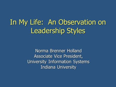 In My Life: An Observation on Leadership Styles Norma Brenner Holland Associate Vice President, University Information Systems Indiana University.