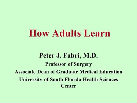 How Adults Learn Peter J. Fabri, M.D. Professor of Surgery Associate Dean of Graduate Medical Education University of South Florida Health Sciences Center.
