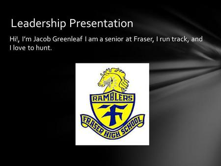 Hi!, I'm Jacob Greenleaf I am a senior at Fraser, I run track, and I love to hunt. Leadership Presentation.