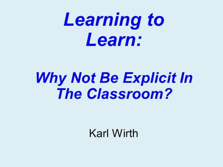 Learning to Learn: Why Not Be Explicit In The Classroom? Karl Wirth.