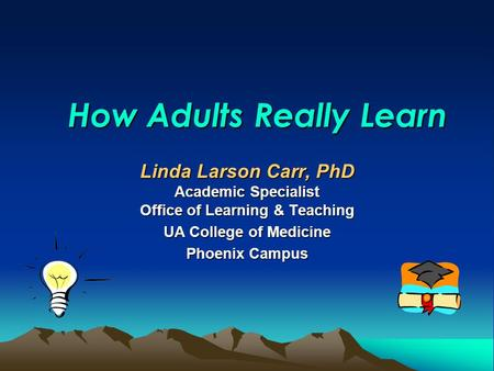 How Adults Really Learn Linda Larson Carr, PhD Academic Specialist Office of Learning & Teaching UA College of Medicine Phoenix Campus.