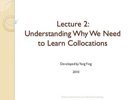 Lecture 2: Understanding Why We Need to Learn Collocations Online Lecture Series on Collocation Learning Developed by Yang Ying 2010.