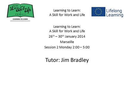 Learning to Learn: A Skill for Work and Life 26 th – 30 th January 2014 Marseille Session 2 Monday 2:00 – 5:00 Tutor: Jim Bradley.