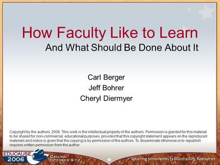 How Faculty Like to Learn And What Should Be Done About It Carl Berger Jeff Bohrer Cheryl Diermyer Copyright by the authors, 2006. This work is the intellectual.